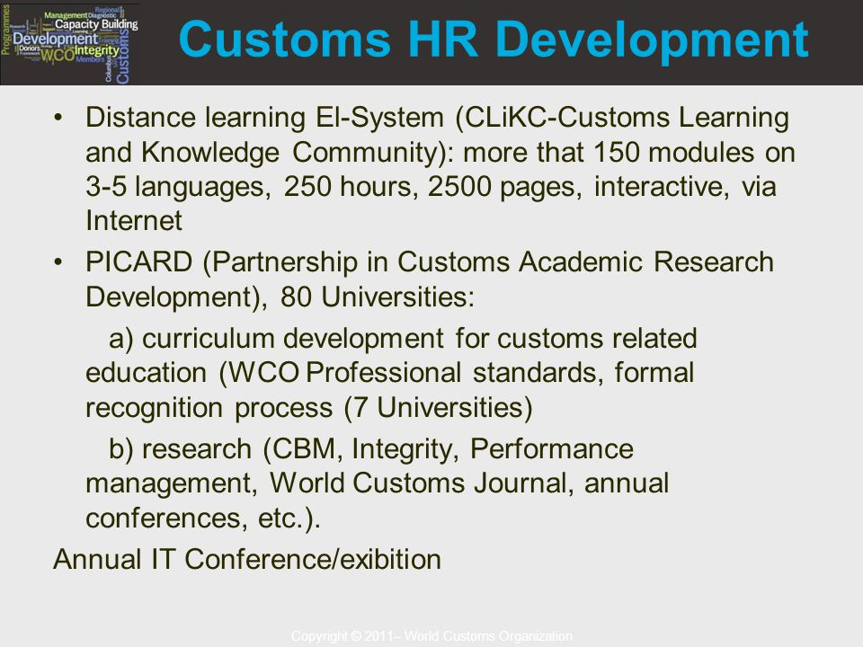Copyright © 2011– World Customs Organization Customs HR Development Distance learning El-System (CLiKC-Customs Learning and Knowledge Community): more that 150 modules on 3-5 languages, 250 hours, 2500 pages, interactive, via Internet PICARD (Partnership in Customs Academic Research Development), 80 Universities: a) curriculum development for customs related education (WCO Professional standards, formal recognition process (7 Universities) b) research (CBM, Integrity, Performance management, World Customs Journal, annual conferences, etc.).