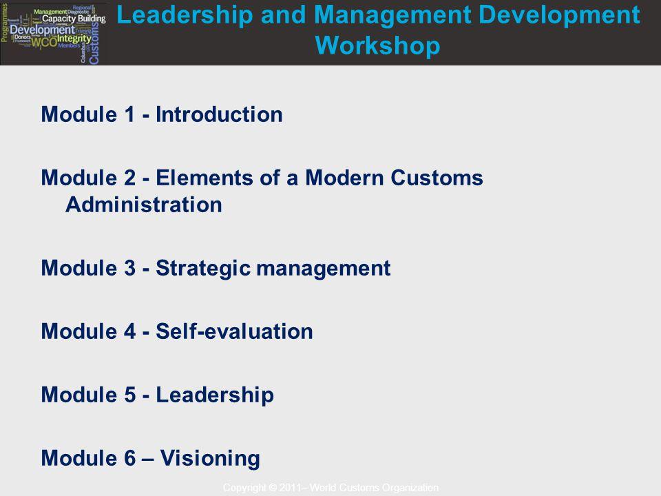 Copyright © 2011– World Customs Organization Leadership and Management Development Workshop Module 1 - Introduction Module 2 - Elements of a Modern Customs Administration Module 3 - Strategic management Module 4 - Self-evaluation Module 5 - Leadership Module 6 – Visioning