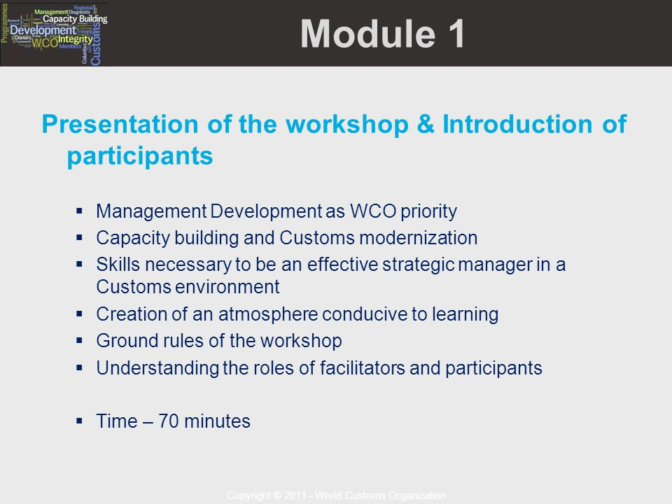Copyright © 2011– World Customs Organization Module 1 Presentation of the workshop & Introduction of participants  Management Development as WCO priority  Capacity building and Customs modernization  Skills necessary to be an effective strategic manager in a Customs environment  Creation of an atmosphere conducive to learning  Ground rules of the workshop  Understanding the roles of facilitators and participants  Time – 70 minutes