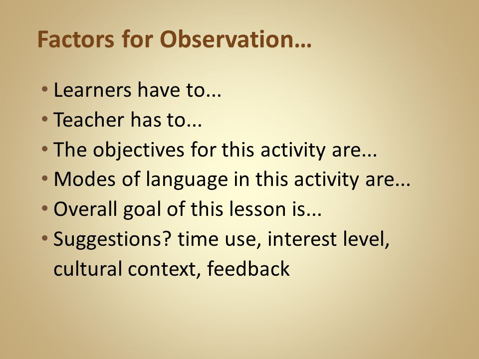 Factors for Observation… Learners have to... Teacher has to...