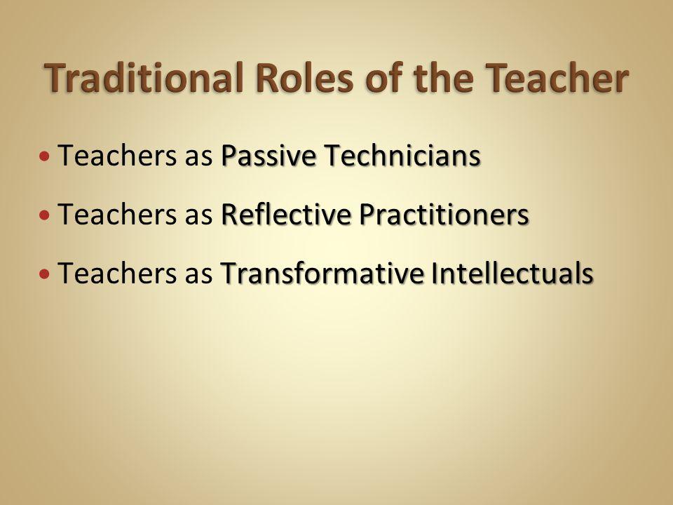 Passive Technicians Teachers as Passive Technicians Reflective Practitioners Teachers as Reflective Practitioners Transformative Intellectuals Teachers as Transformative Intellectuals