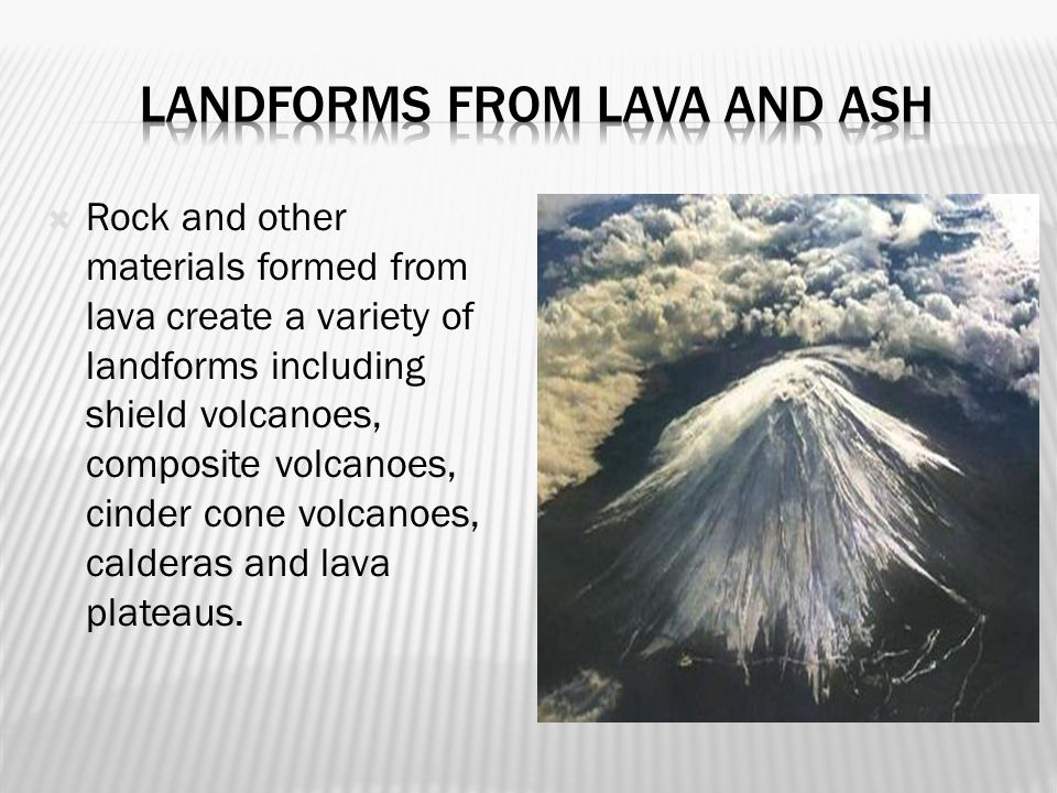  Rock and other materials formed from lava create a variety of landforms including shield volcanoes, composite volcanoes, cinder cone volcanoes, calderas and lava plateaus.