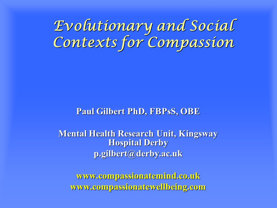 Evolutionary and Social Contexts for Compassion Paul Gilbert PhD, FBPsS, OBE Mental Health Research Unit, Kingsway Hospital Derby p.gilbert@derby.ac.ukwww.compassionatemind.co.ukwww.compassionatewellbeing.com