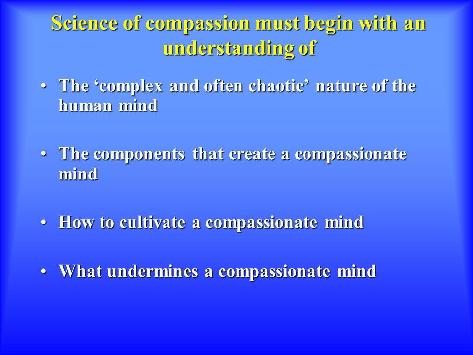Science of compassion must begin with an understanding of The 'complex and often chaotic' nature of the human mindThe 'complex and often chaotic' nature of the human mind The components that create a compassionate mindThe components that create a compassionate mind How to cultivate a compassionate mindHow to cultivate a compassionate mind What undermines a compassionate mindWhat undermines a compassionate mind