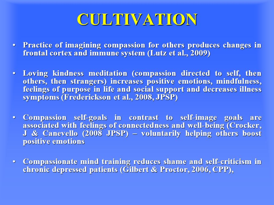 CULTIVATION Practice of imagining compassion for others produces changes in frontal cortex and immune system (Lutz et al., 2009)Practice of imagining compassion for others produces changes in frontal cortex and immune system (Lutz et al., 2009) Loving kindness meditation (compassion directed to self, then others, then strangers) increases positive emotions, mindfulness, feelings of purpose in life and social support and decreases illness symptoms (Frederickson et al., 2008, JPSP)Loving kindness meditation (compassion directed to self, then others, then strangers) increases positive emotions, mindfulness, feelings of purpose in life and social support and decreases illness symptoms (Frederickson et al., 2008, JPSP) Compassion self-goals in contrast to self-image goals are associated with feelings of connectedness and well-being (Crocker, J & Canevello (2008 JPSP) – voluntarily helping others boost positive emotionsCompassion self-goals in contrast to self-image goals are associated with feelings of connectedness and well-being (Crocker, J & Canevello (2008 JPSP) – voluntarily helping others boost positive emotions Compassionate mind training reduces shame and self-criticism in chronic depressed patients (Gilbert & Proctor, 2006, CPP),Compassionate mind training reduces shame and self-criticism in chronic depressed patients (Gilbert & Proctor, 2006, CPP),