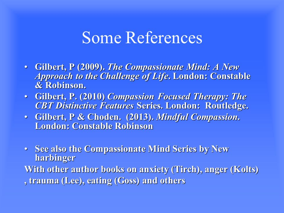 Some References Gilbert, P (2009).The Compassionate Mind: A New Approach to the Challenge of Life.