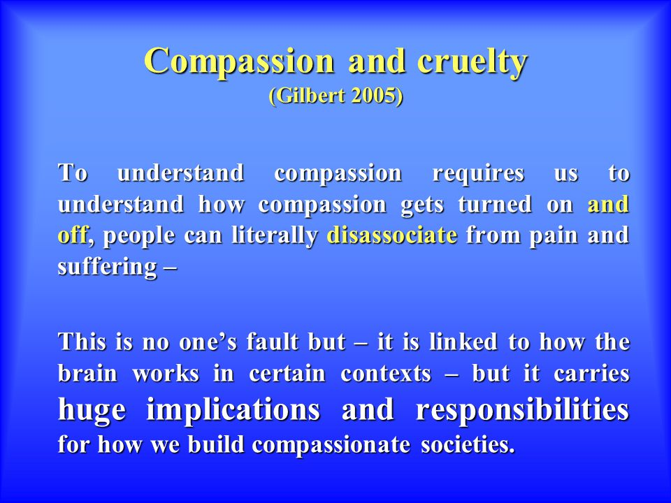 Compassion and cruelty (Gilbert 2005) To understand compassion requires us to understand how compassion gets turned on and off, people can literally disassociate from pain and suffering – This is no one's fault but – it is linked to how the brain works in certain contexts – but it carries huge implications and responsibilities for how we build compassionate societies.