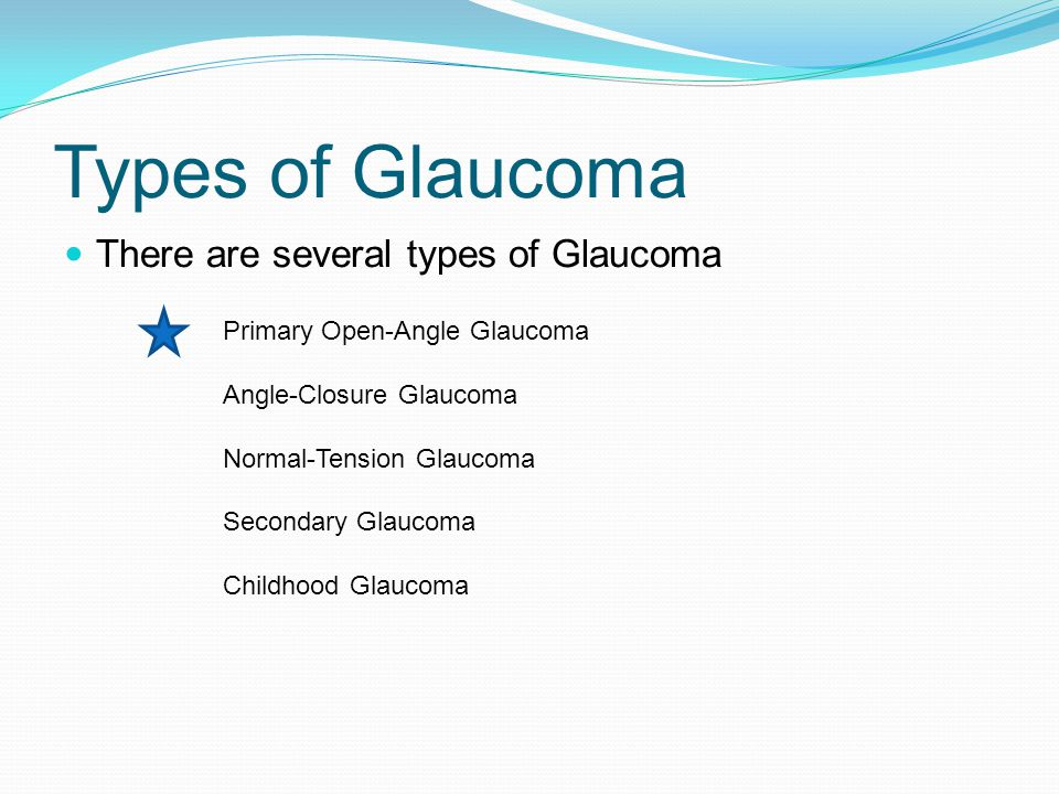 Types of Glaucoma There are several types of Glaucoma Primary Open-Angle Glaucoma Angle-Closure Glaucoma Normal-Tension Glaucoma Secondary Glaucoma Childhood Glaucoma