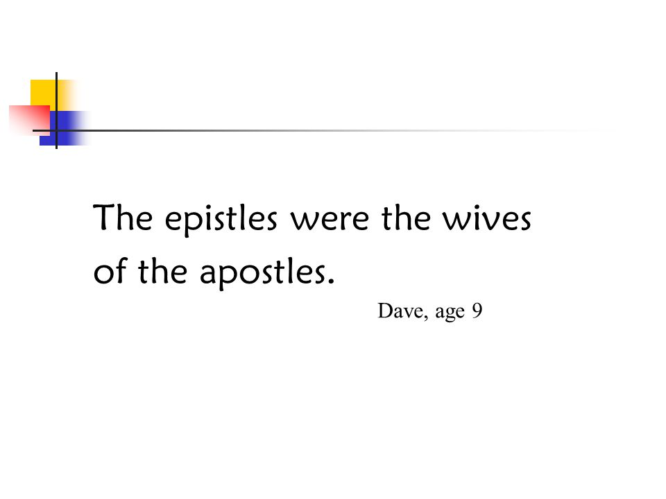 The epistles were the wives of the apostles. Dave, age 9