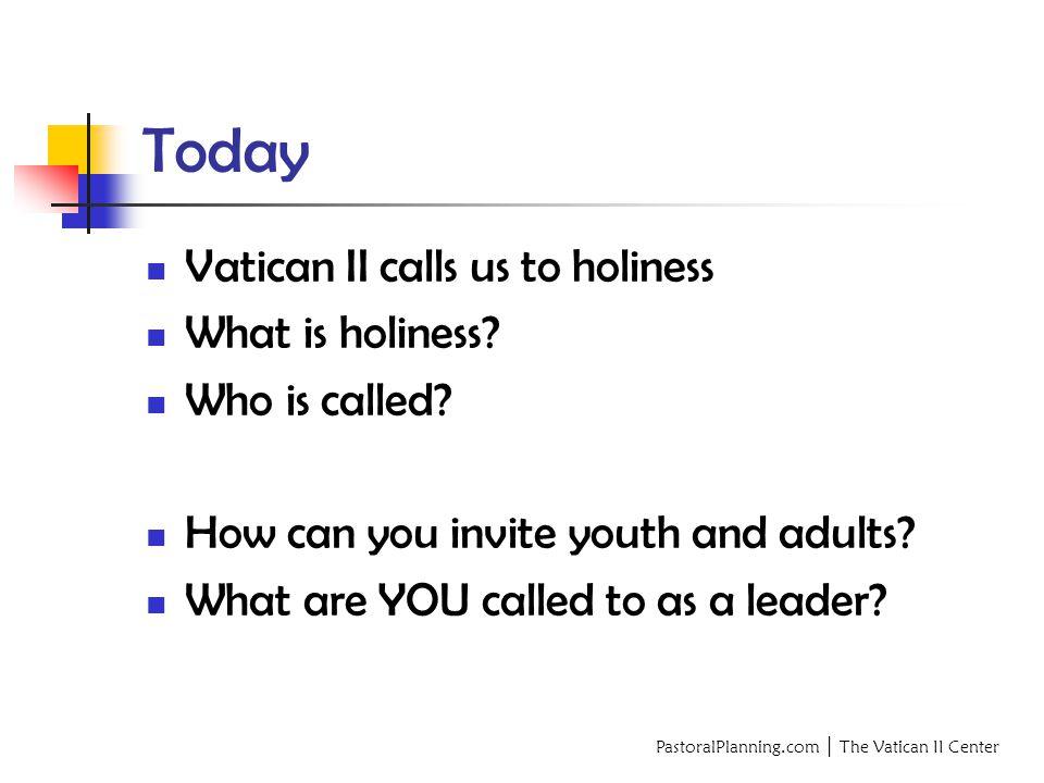 PastoralPlanning.com │ The Vatican II Center Today Vatican II calls us to holiness What is holiness.