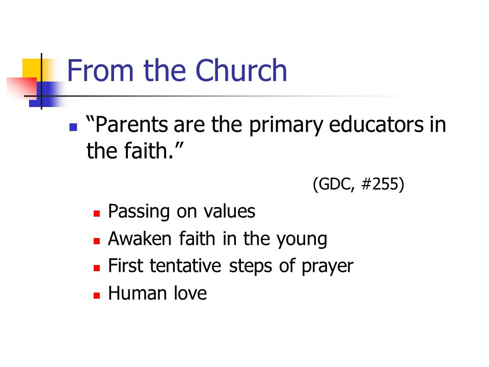 From the Church Parents are the primary educators in the faith. (GDC, #255) Passing on values Awaken faith in the young First tentative steps of prayer Human love