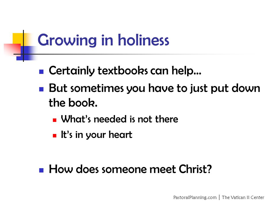 PastoralPlanning.com │ The Vatican II Center Growing in holiness Certainly textbooks can help… But sometimes you have to just put down the book.
