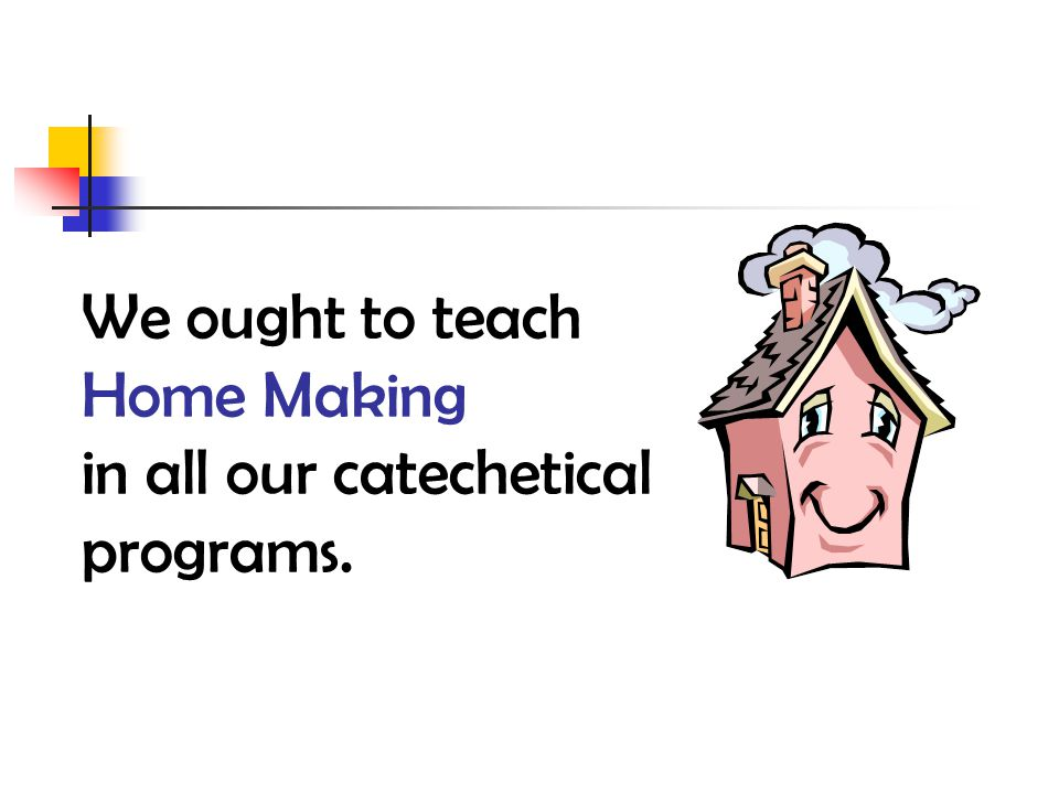 We ought to teach Home Making in all our catechetical programs.