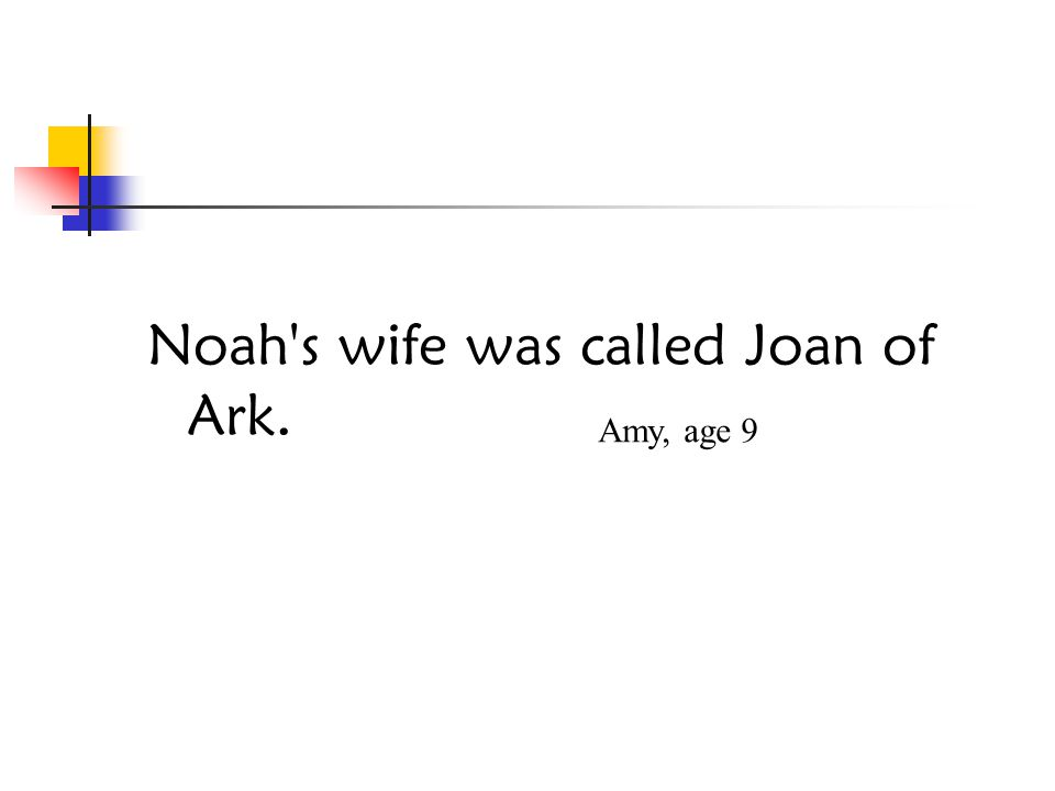 Noah s wife was called Joan of Ark. Amy, age 9