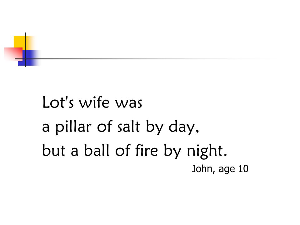 Lot s wife was a pillar of salt by day, but a ball of fire by night. John, age 10