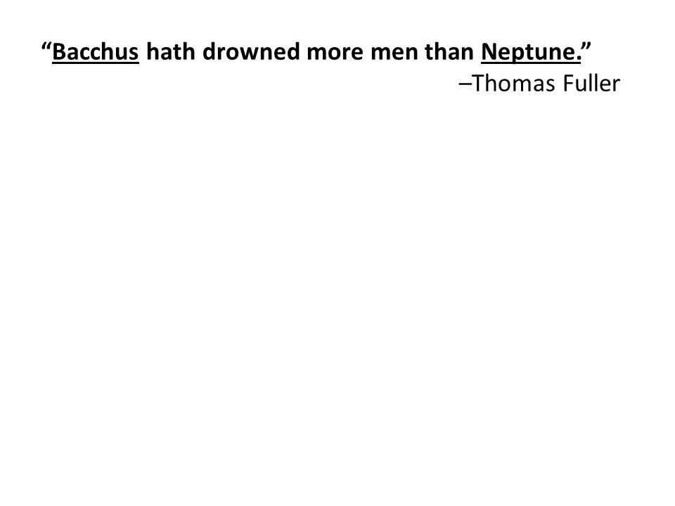 Bacchus hath drowned more men than Neptune. –Thomas Fuller