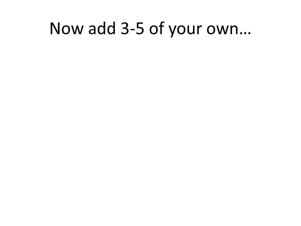 Now add 3-5 of your own…