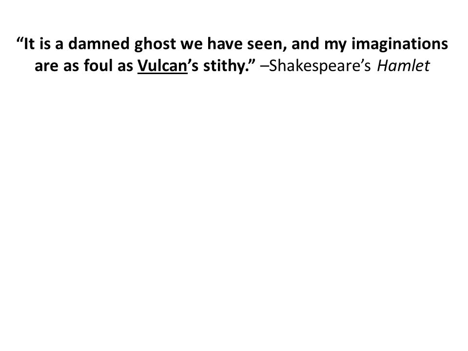 """It is a damned ghost we have seen, and my imaginations are as foul as Vulcan's stithy."" –Shakespeare's Hamlet"