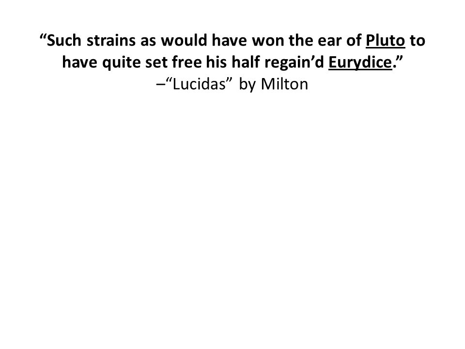 Such strains as would have won the ear of Pluto to have quite set free his half regain'd Eurydice. – Lucidas by Milton