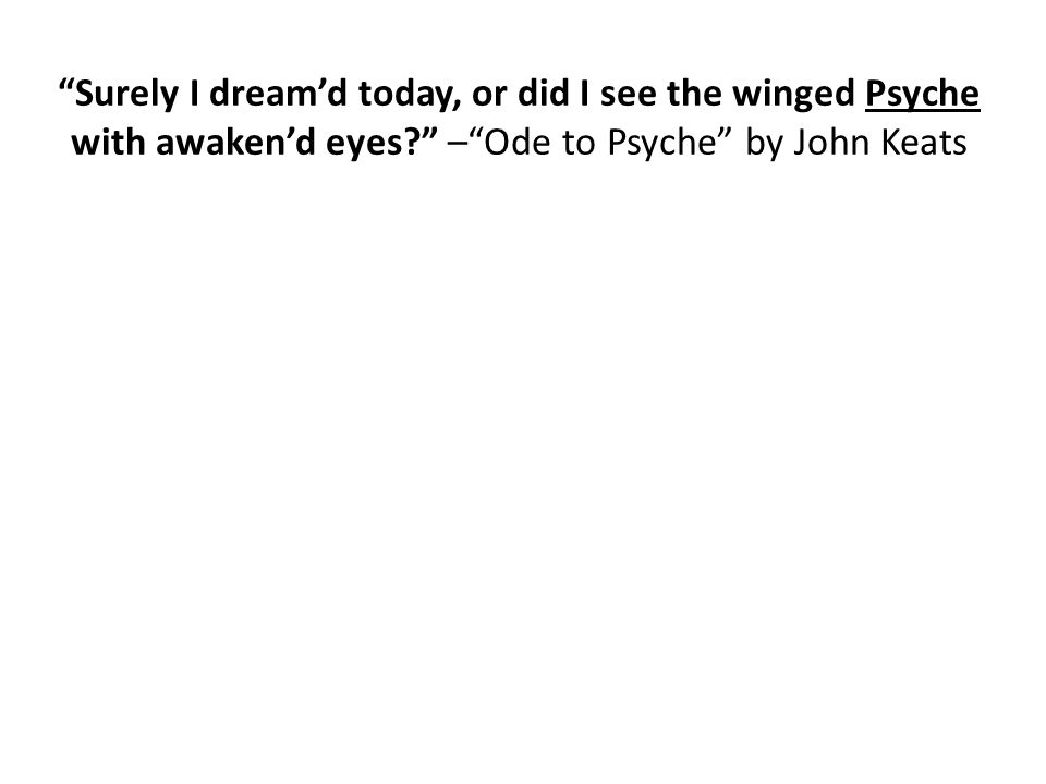 """Surely I dream'd today, or did I see the winged Psyche with awaken'd eyes?"" –""Ode to Psyche"" by John Keats"