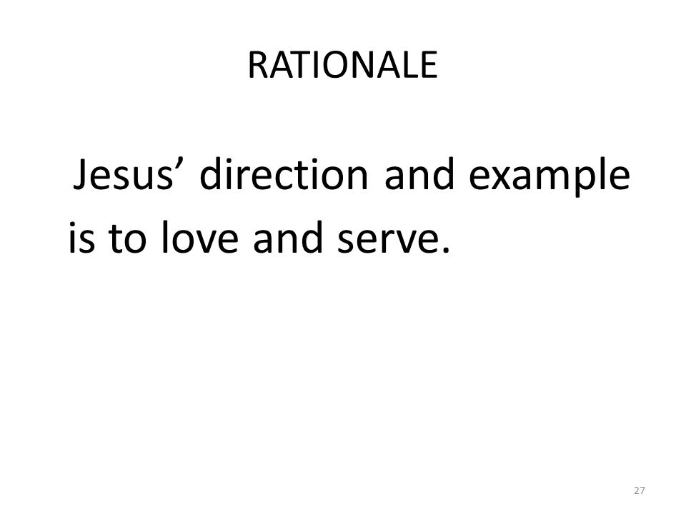 RATIONALE Jesus' direction and example is to love and serve. 27