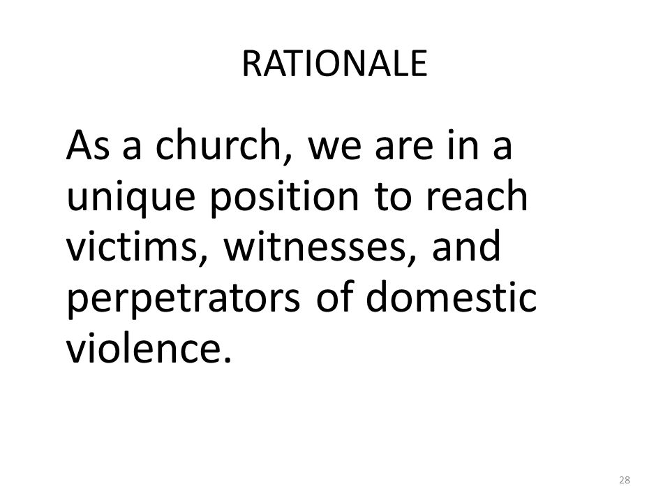 RATIONALE As a church, we are in a unique position to reach victims, witnesses, and perpetrators of domestic violence.