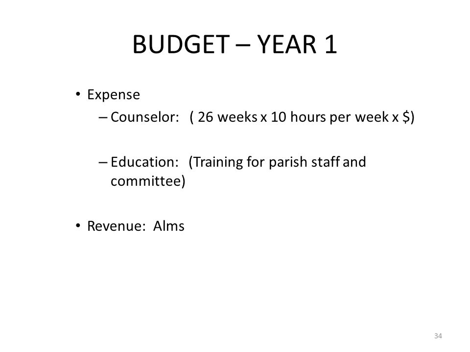 BUDGET – YEAR 1 Expense – Counselor: ( 26 weeks x 10 hours per week x $) – Education: (Training for parish staff and committee) Revenue: Alms 34