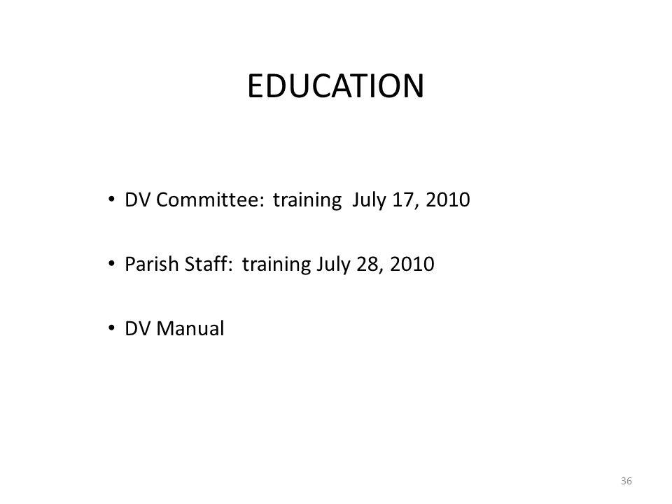 EDUCATION DV Committee: training July 17, 2010 Parish Staff: training July 28, 2010 DV Manual 36
