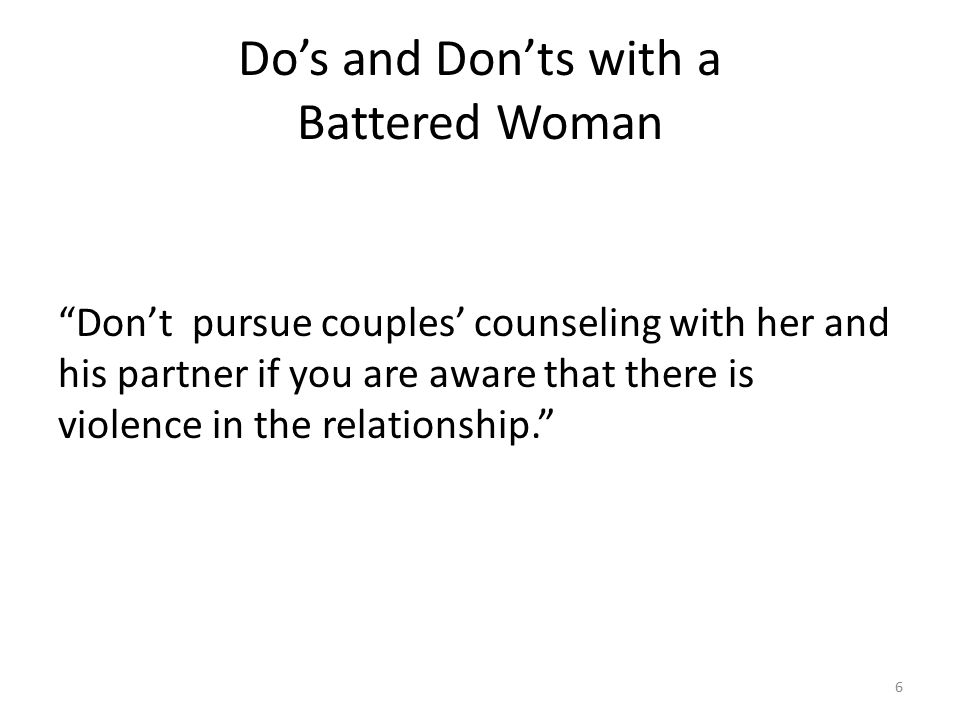 Do's and Don'ts with a Battered Woman Don't pursue couples' counseling with her and his partner if you are aware that there is violence in the relationship. 6