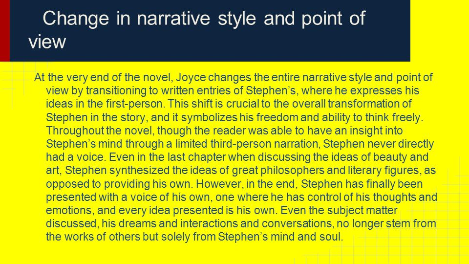 Change in narrative style and point of view At the very end of the novel, Joyce changes the entire narrative style and point of view by transitioning to written entries of Stephen's, where he expresses his ideas in the first-person.
