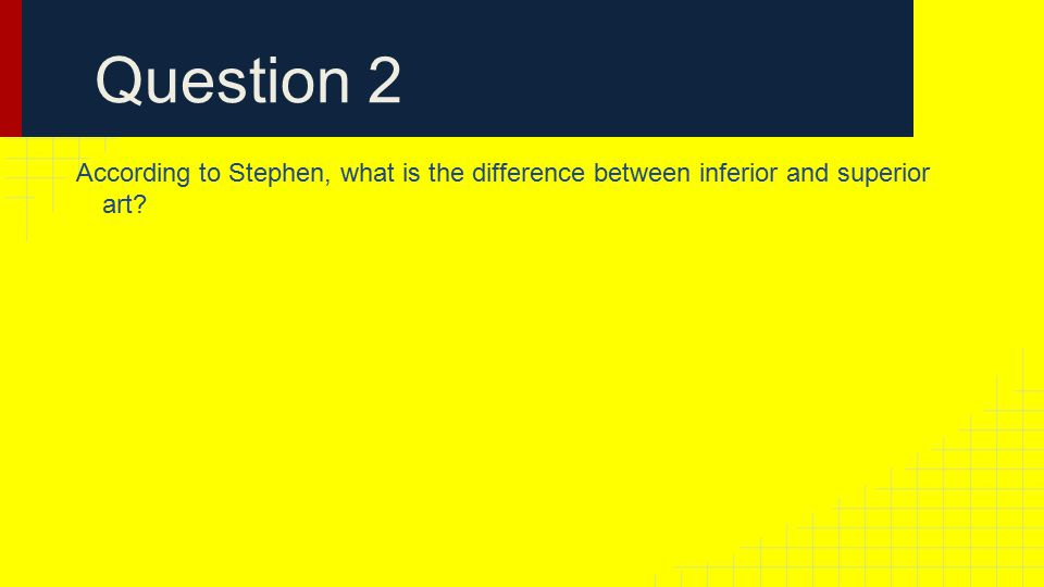 Question 2 According to Stephen, what is the difference between inferior and superior art
