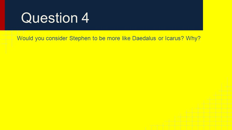 Question 4 Would you consider Stephen to be more like Daedalus or Icarus Why
