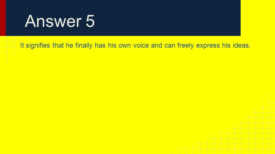 Answer 5 It signifies that he finally has his own voice and can freely express his ideas.