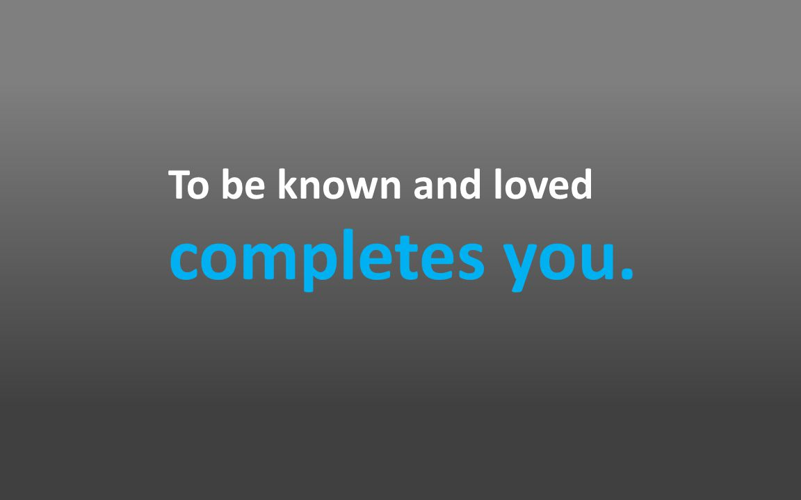To be known and loved completes you.