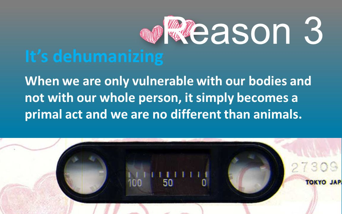 Reason 3 It's dehumanizing When we are only vulnerable with our bodies and not with our whole person, it simply becomes a primal act and we are no different than animals.