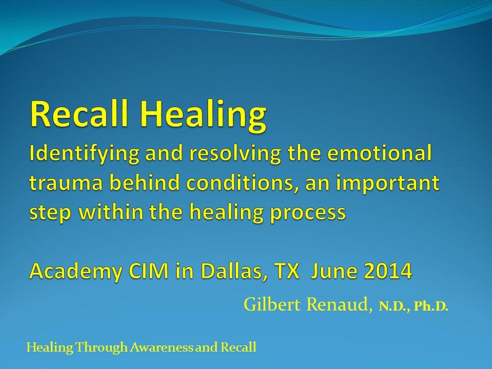 Healing Through Awareness and Recall Gilbert Renaud, N.D., Ph.D.