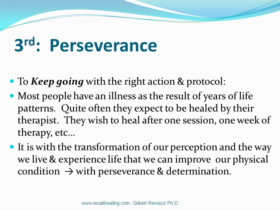 3 rd : Perseverance To Keep going with the right action & protocol: Most people have an illness as the result of years of life patterns. Quite often t