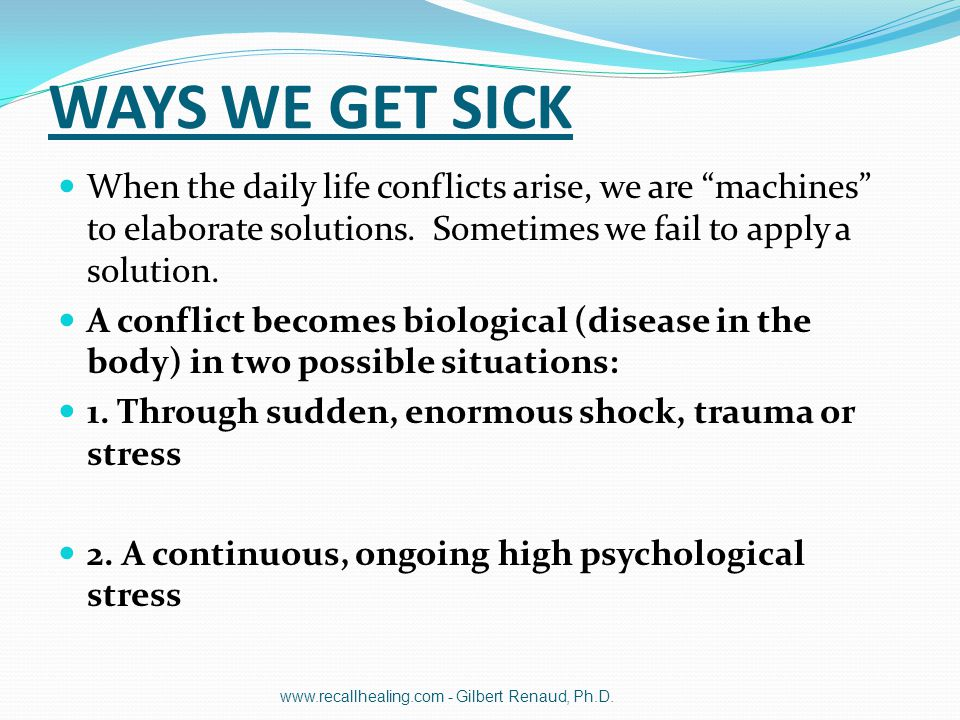 """WAYS WE GET SICK When the daily life conflicts arise, we are """"machines"""" to elaborate solutions. Sometimes we fail to apply a solution. A conflict beco"""