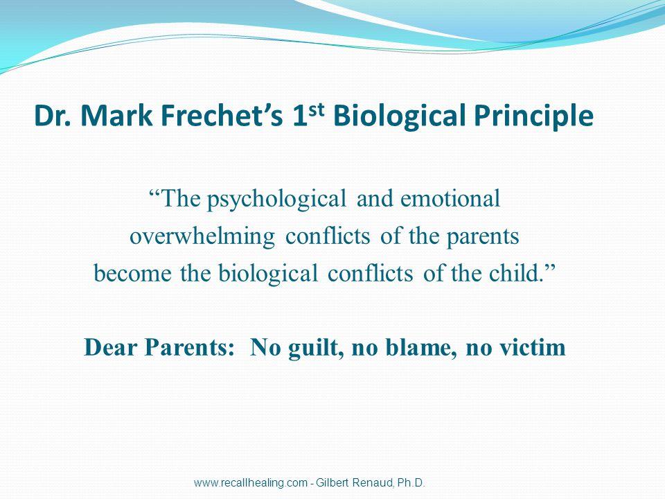 "Dr. Mark Frechet's 1 st Biological Principle ""The psychological and emotional overwhelming conflicts of the parents become the biological conflicts of"