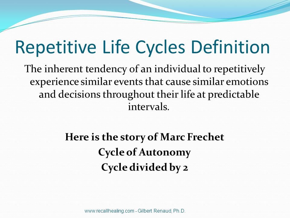 Repetitive Life Cycles Definition The inherent tendency of an individual to repetitively experience similar events that cause similar emotions and dec
