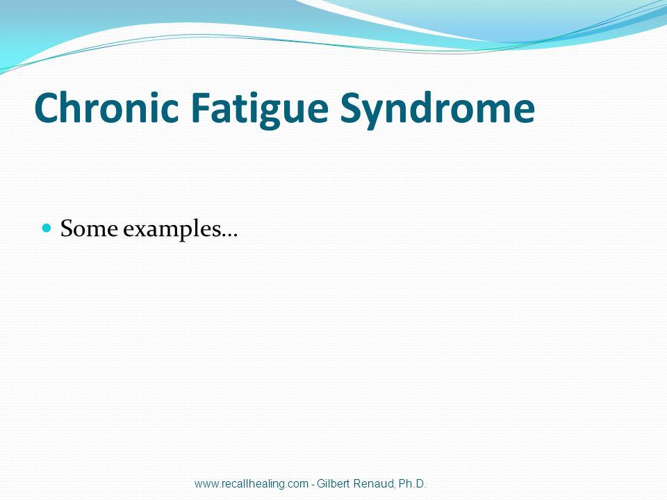 Chronic Fatigue Syndrome Some examples… www.recallhealing.com - Gilbert Renaud, Ph.D.