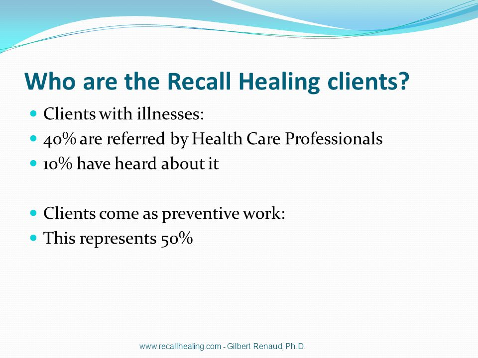 Who are the Recall Healing clients? Clients with illnesses: 40% are referred by Health Care Professionals 10% have heard about it Clients come as prev