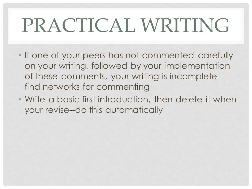 PRACTICAL WRITING If one of your peers has not commented carefully on your writing, followed by your implementation of these comments, your writing is incomplete-- find networks for commenting Write a basic first introduction, then delete it when your revise--do this automatically
