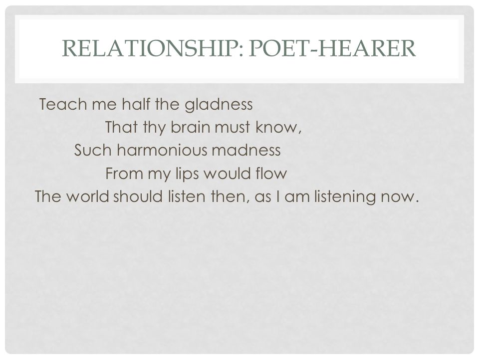 RELATIONSHIP: POET-HEARER Teach me half the gladness That thy brain must know, Such harmonious madness From my lips would flow The world should listen then, as I am listening now.