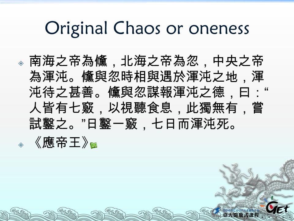 """Original Chaos or oneness  南海之帝為儵,北海之帝為忽,中央之帝 為渾沌。儵與忽時相與遇於渾沌之地,渾 沌待之甚善。儵與忽謀報渾沌之德,曰: """" 人皆有七竅,以視聽食息,此獨無有,嘗 試鑿之。 """" 日鑿一竅,七日而渾沌死。  《應帝王》"""