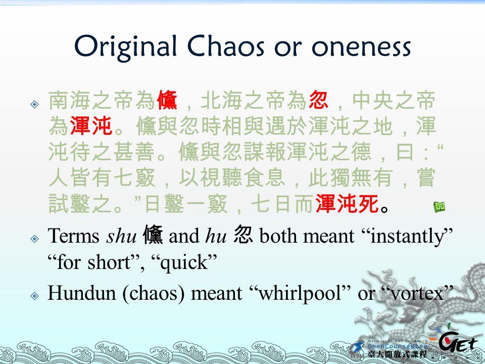 "Original Chaos or oneness  南海之帝為儵,北海之帝為忽,中央之帝 為渾沌。儵與忽時相與遇於渾沌之地,渾 沌待之甚善。儵與忽謀報渾沌之德,曰: "" 人皆有七竅,以視聽食息,此獨無有,嘗 試鑿之。 "" 日鑿一竅,七日而渾沌死。  Terms shu 儵 and hu 忽 b"