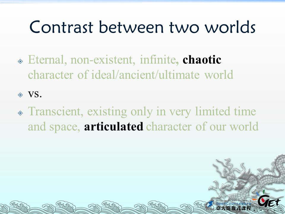 Contrast between two worlds  Eternal, non-existent, infinite, chaotic character of ideal/ancient/ultimate world  vs.
