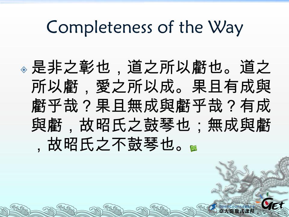 Completeness of the Way  是非之彰也,道之所以虧也。道之 所以虧,愛之所以成。果且有成與 虧乎哉?果且無成與虧乎哉?有成 與虧,故昭氏之鼓琴也;無成與虧 ,故昭氏之不鼓琴也。