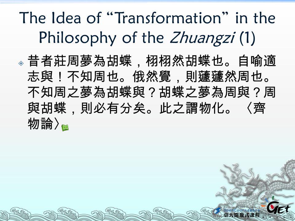 """The Idea of """"Transformation"""" in the Philosophy of the Zhuangzi (1)  昔者莊周夢為胡蝶,栩栩然胡蝶也。自喻適 志與!不知周也。俄然覺,則蘧蘧然周也。 不知周之夢為胡蝶與?胡蝶之夢為周與?周 與胡蝶,則必有分矣。此之謂物化。 〈齊 物"""