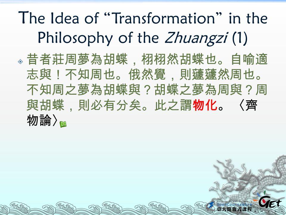 """T he Idea of """"Transformation"""" in the Philosophy of the Zhuangzi (1)  昔者莊周夢為胡蝶,栩栩然胡蝶也。自喻適 志與!不知周也。俄然覺,則蘧蘧然周也。 不知周之夢為胡蝶與?胡蝶之夢為周與?周 與胡蝶,則必有分矣。此之謂物化。 〈齊"""